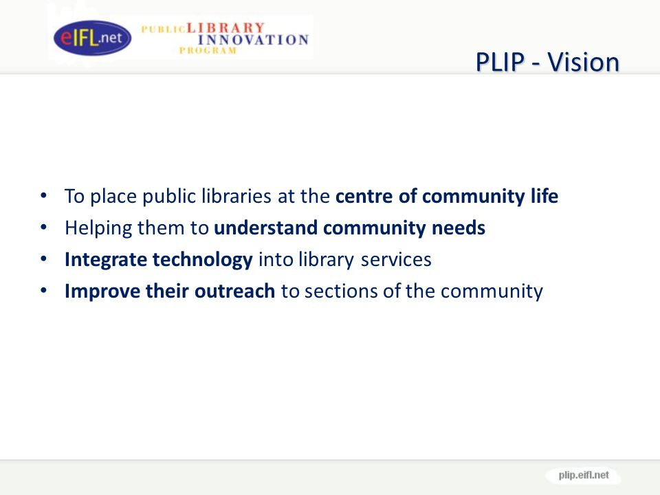 PLIP - Vision To place public libraries at the centre of community life Helping them to understand community needs Integrate technology into library services Improve their outreach to sections of the community