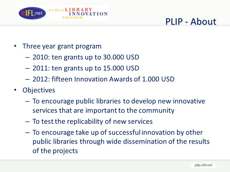 PLIP - About Three year grant program – 2010: ten grants up to USD – 2011: ten grants up to USD – 2012: fifteen Innovation Awards of USD Objectives – To encourage public libraries to develop new innovative services that are important to the community – To test the replicability of new services – To encourage take up of successful innovation by other public libraries through wide dissemination of the results of the projects