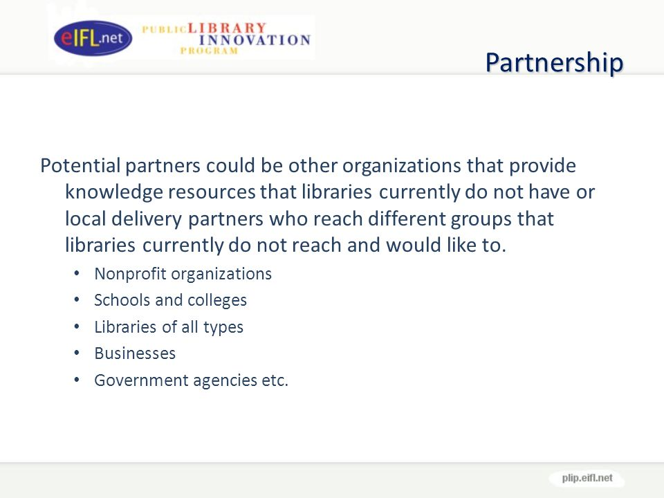 Partnership Potential partners could be other organizations that provide knowledge resources that libraries currently do not have or local delivery partners who reach different groups that libraries currently do not reach and would like to.