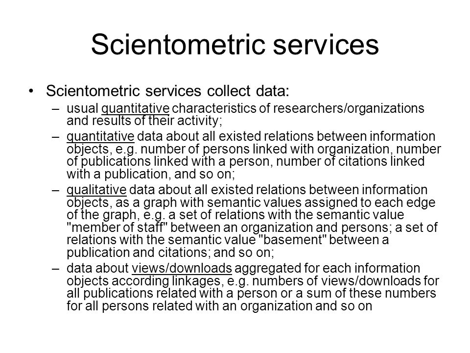 Scientometric services Scientometric services collect data: –usual quantitative characteristics of researchers/organizations and results of their activity; –quantitative data about all existed relations between information objects, e.g.