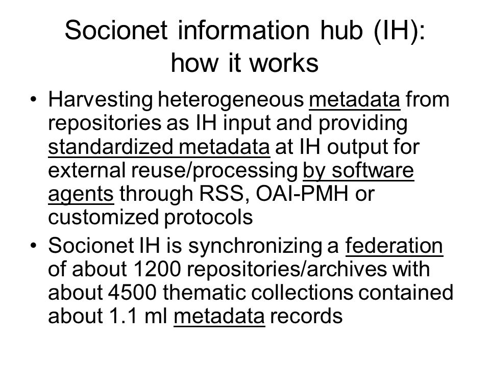 Socionet information hub (IH): how it works Harvesting heterogeneous metadata from repositories as IH input and providing standardized metadata at IH output for external reuse/processing by software agents through RSS, OAI-PMH or customized protocols Socionet IH is synchronizing a federation of about 1200 repositories/archives with about 4500 thematic collections contained about 1.1 ml metadata records