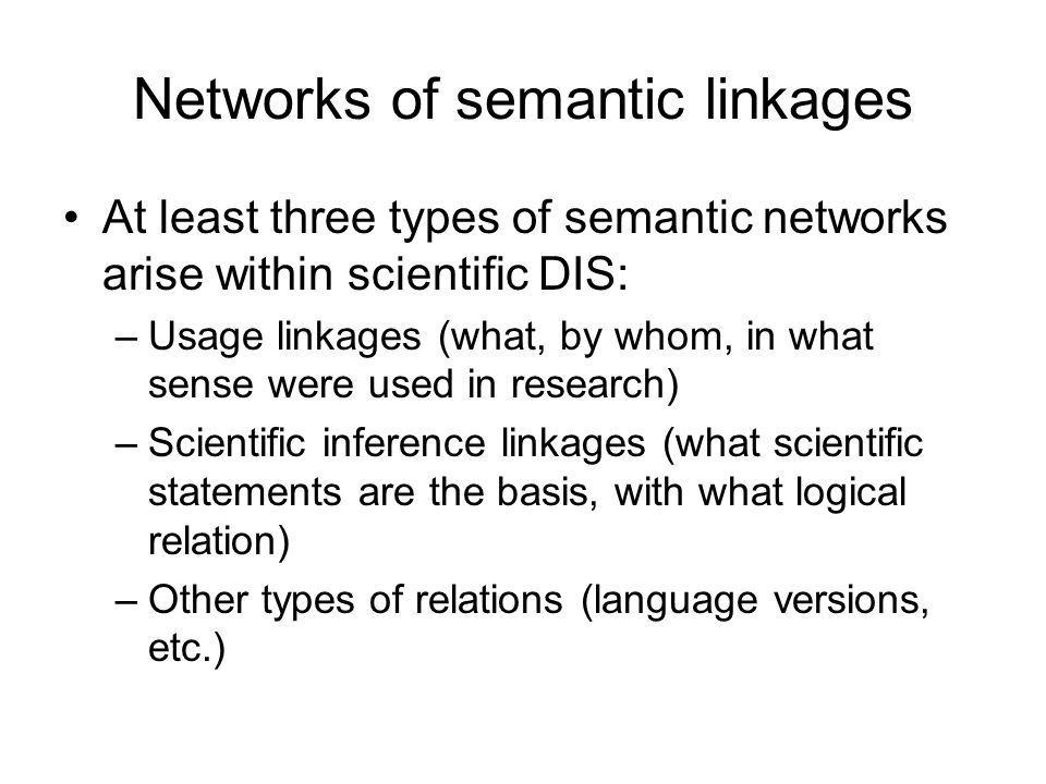 Networks of semantic linkages At least three types of semantic networks arise within scientific DIS: –Usage linkages (what, by whom, in what sense wer