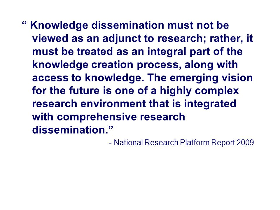 Knowledge dissemination must not be viewed as an adjunct to research; rather, it must be treated as an integral part of the knowledge creation process, along with access to knowledge.