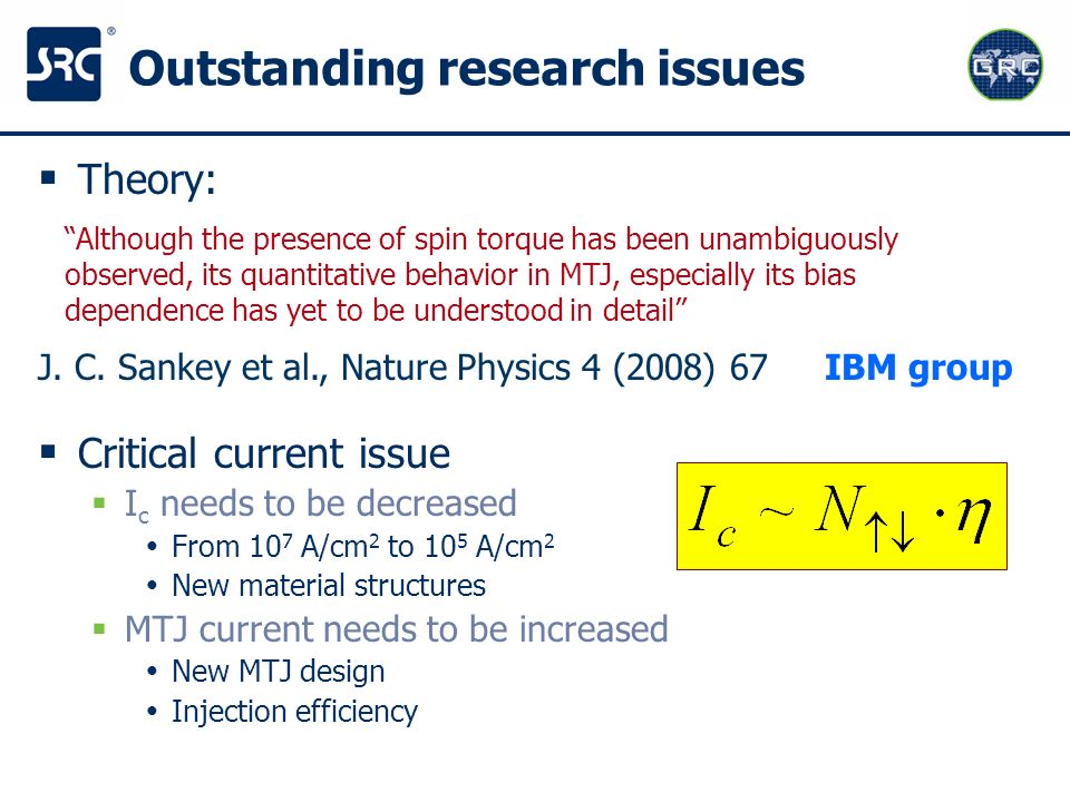 Outstanding research issues Theory: Critical current issue I c needs to be decreased From 10 7 A/cm 2 to 10 5 A/cm 2 New material structures MTJ curre