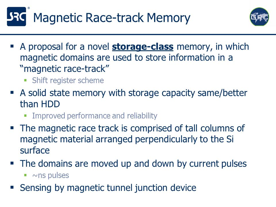 Magnetic Race-track Memory A proposal for a novel storage-class memory, in which magnetic domains are used to store information in a magnetic race-tra