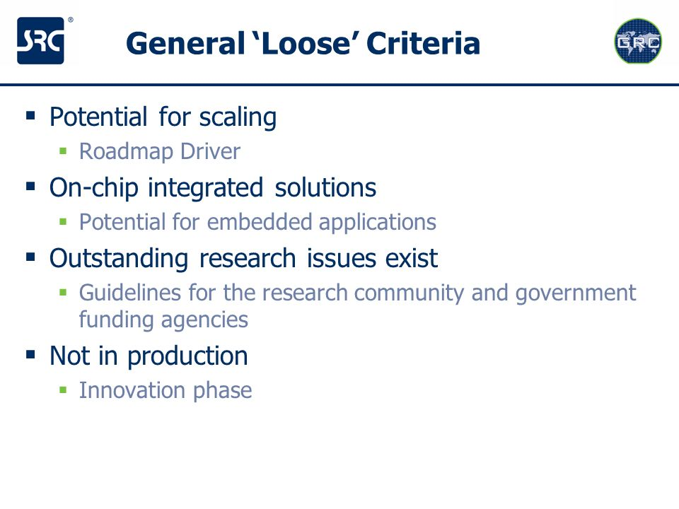 General Loose Criteria Potential for scaling Roadmap Driver On-chip integrated solutions Potential for embedded applications Outstanding research issu