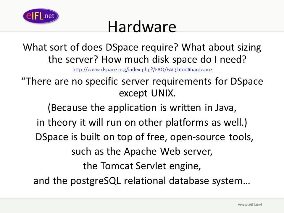 Hardware What sort of does DSpace require? What about sizing the server? How much disk space do I need? http://www.dspace.org/index.php?/FAQ/FAQ.html#