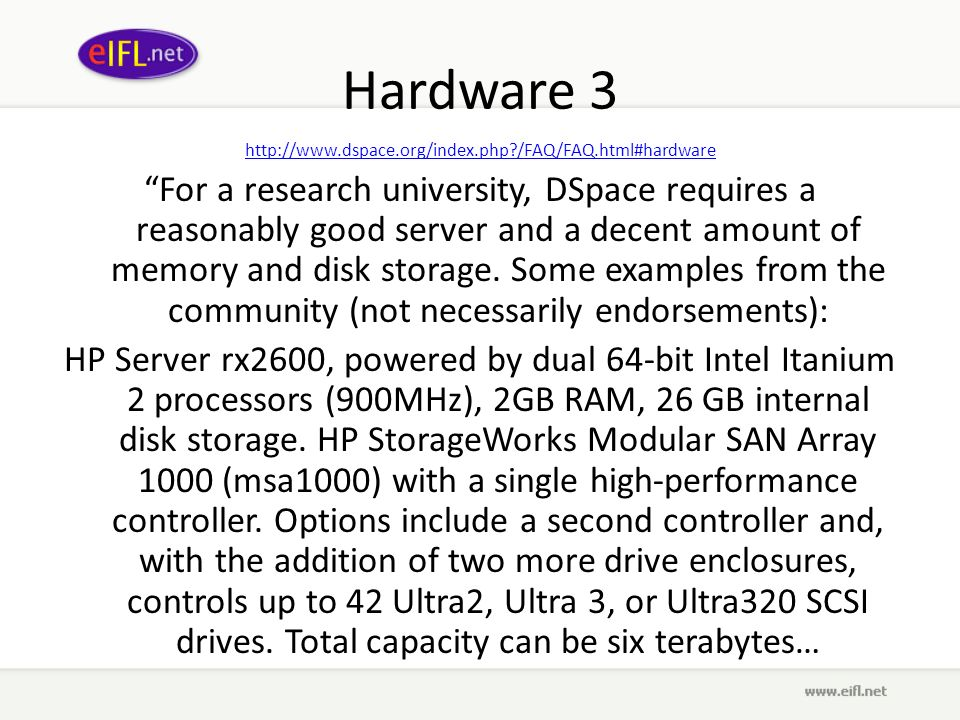 Hardware 3 http://www.dspace.org/index.php?/FAQ/FAQ.html#hardware For a research university, DSpace requires a reasonably good server and a decent amo