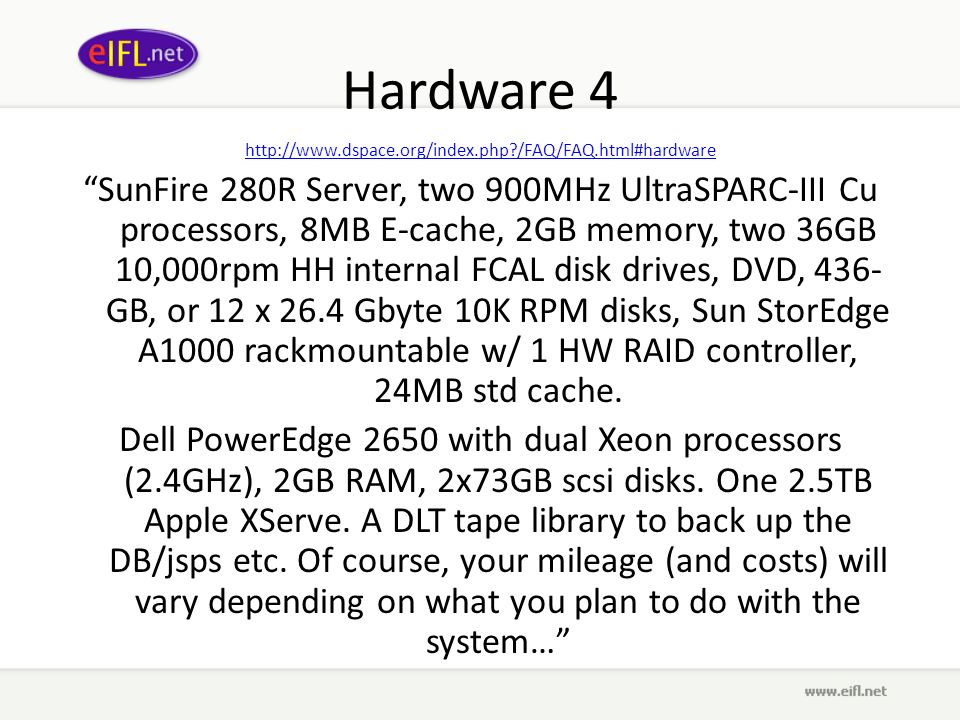 Hardware 4 http://www.dspace.org/index.php?/FAQ/FAQ.html#hardware SunFire 280R Server, two 900MHz UltraSPARC-III Cu processors, 8MB E-cache, 2GB memory, two 36GB 10,000rpm HH internal FCAL disk drives, DVD, 436- GB, or 12 x 26.4 Gbyte 10K RPM disks, Sun StorEdge A1000 rackmountable w/ 1 HW RAID controller, 24MB std cache.