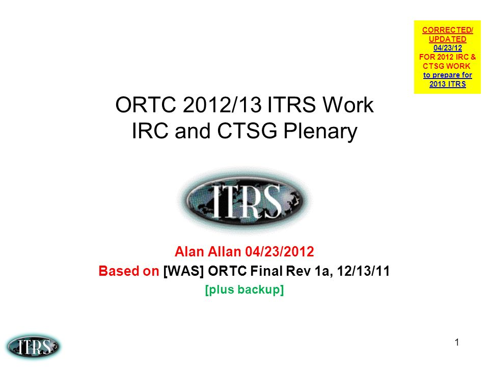 1 ORTC 2012/13 ITRS Work IRC and CTSG Plenary Alan Allan 04/23/2012 Based on [WAS] ORTC Final Rev 1a, 12/13/11 [plus backup] CORRECTED/ UPDATED 04/23/