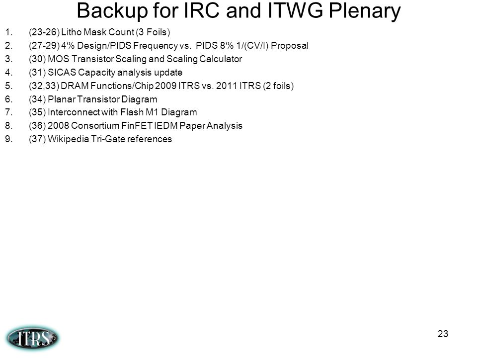 Backup for IRC and ITWG Plenary 1.(23-26) Litho Mask Count (3 Foils) 2.(27-29) 4% Design/PIDS Frequency vs. PIDS 8% 1/(CV/I) Proposal 3.(30) MOS Trans