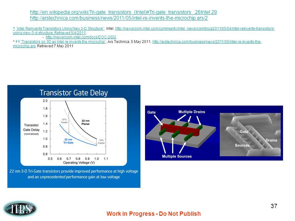 Work in Progress - Do Not Publish 37 http://en.wikipedia.org/wiki/Tri-gate_transistors_(Intel)#Tri-gate_transistors_.28Intel.29 http://arstechnica.com