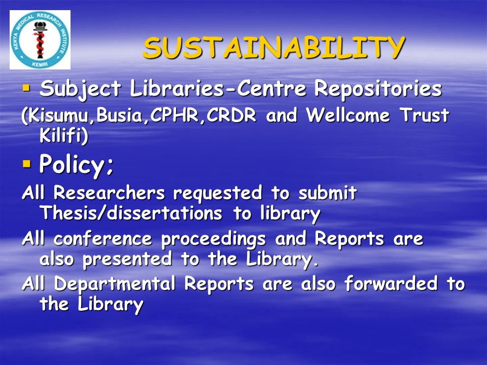 SUSTAINABILITY Subject Libraries-Centre Repositories Subject Libraries-Centre Repositories (Kisumu,Busia,CPHR,CRDR and Wellcome Trust Kilifi) Policy; Policy; All Researchers requested to submit Thesis/dissertations to library All conference proceedings and Reports are also presented to the Library.