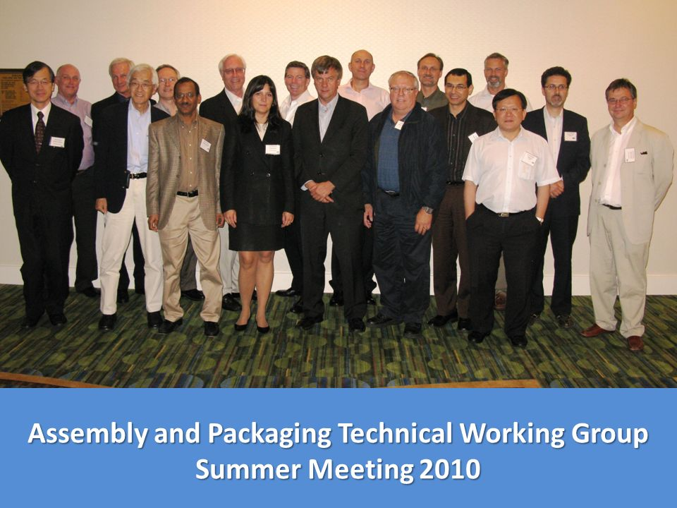 July 14, 2010 San Francisco, California Marriott Hotel Assembly and Packaging Technical Working Group Summer Meeting 2010