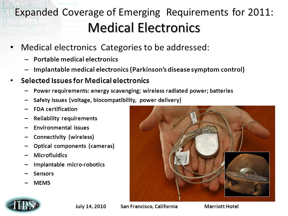 July 14, 2010 San Francisco, California Marriott Hotel Medical Electronics Expanded Coverage of Emerging Requirements for 2011: Medical Electronics Medical electronics Categories to be addressed: – Portable medical electronics – Implantable medical electronics (Parkinsons disease symptom control) Selected Issues for Medical electronics – Power requirements: energy scavenging; wireless radiated power; batteries – Safety issues (voltage, biocompatibility, power delivery) – FDA certification – Reliability requirements – Environmental issues – Connectivity (wireless) – Optical components (cameras) – Microfluidics – Implantable micro-robotics – Sensors – MEMS