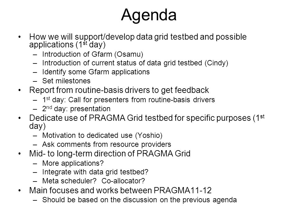 Agenda How we will support/develop data grid testbed and possible applications (1 st day) –Introduction of Gfarm (Osamu) –Introduction of current stat