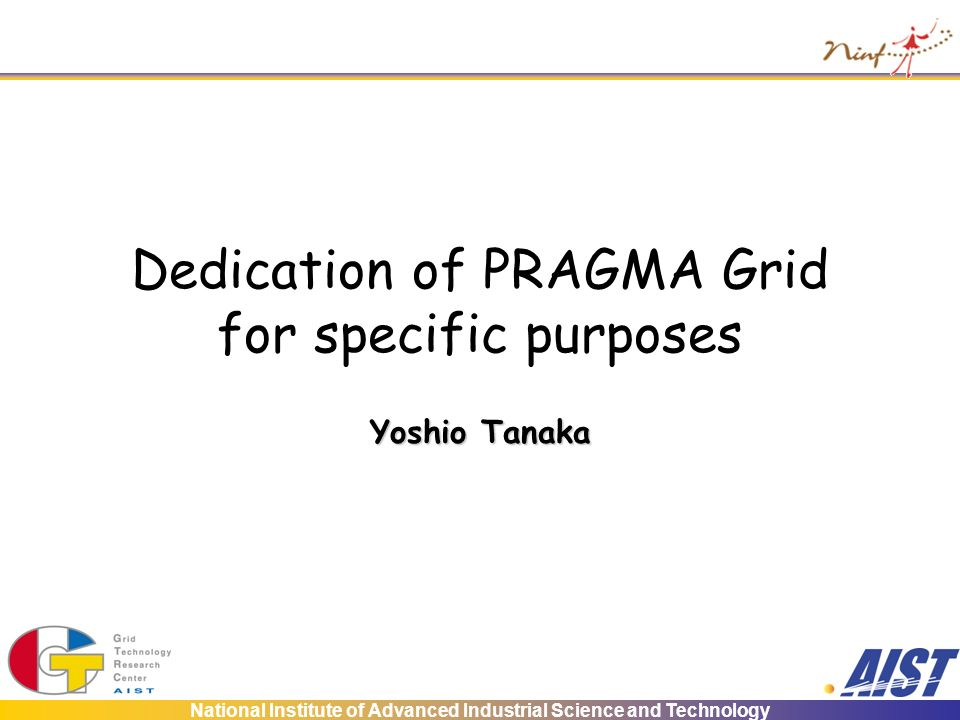 National Institute of Advanced Industrial Science and Technology Dedication of PRAGMA Grid for specific purposes Yoshio Tanaka