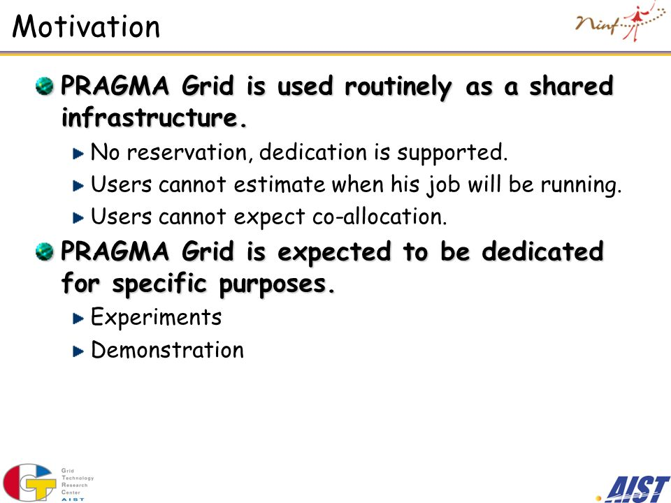 Motivation PRAGMA Grid is used routinely as a shared infrastructure. No reservation, dedication is supported. Users cannot estimate when his job will