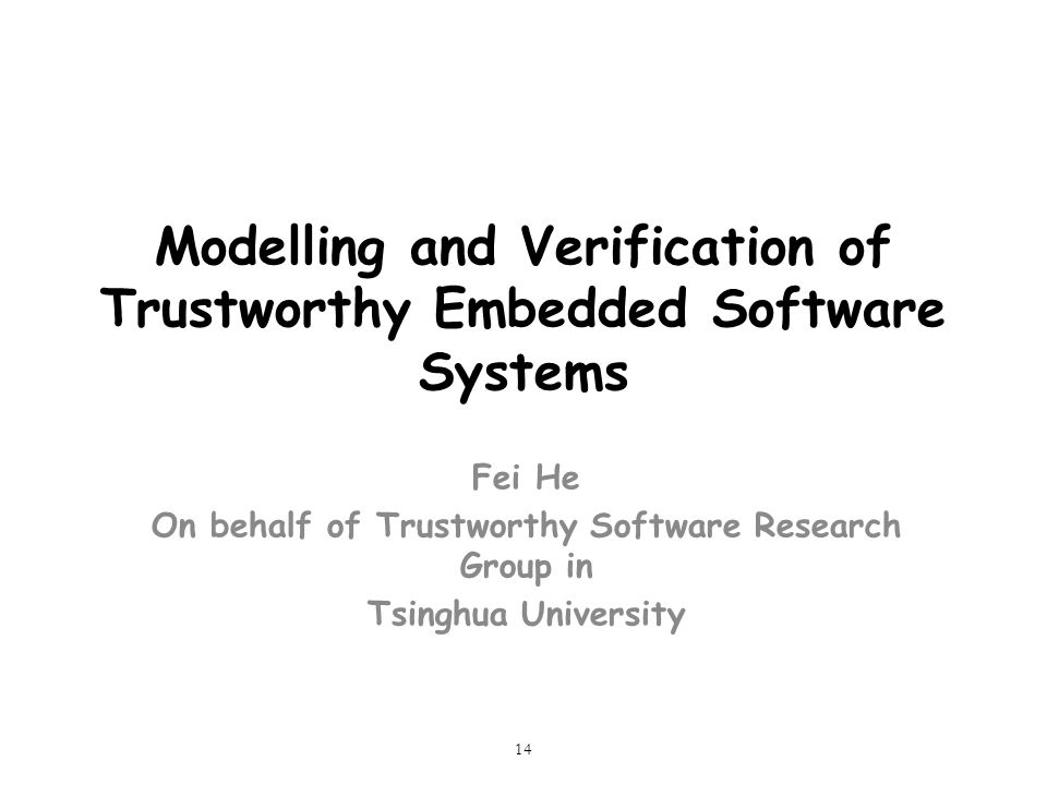 14 Modelling and Verification of Trustworthy Embedded Software Systems Fei He On behalf of Trustworthy Software Research Group in Tsinghua University