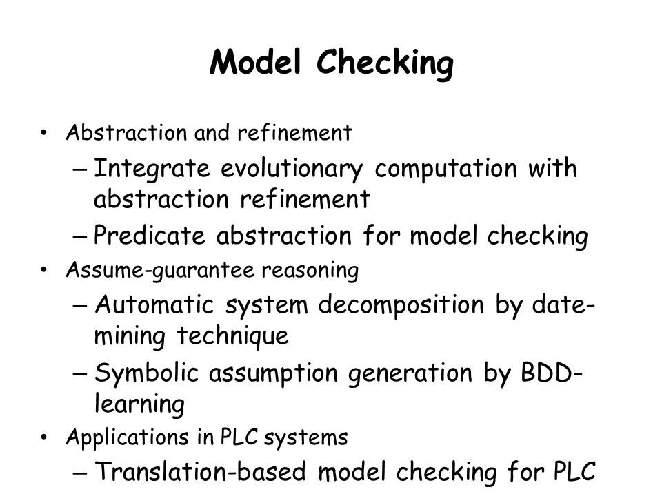 Model Checking Abstraction and refinement – Integrate evolutionary computation with abstraction refinement – Predicate abstraction for model checking