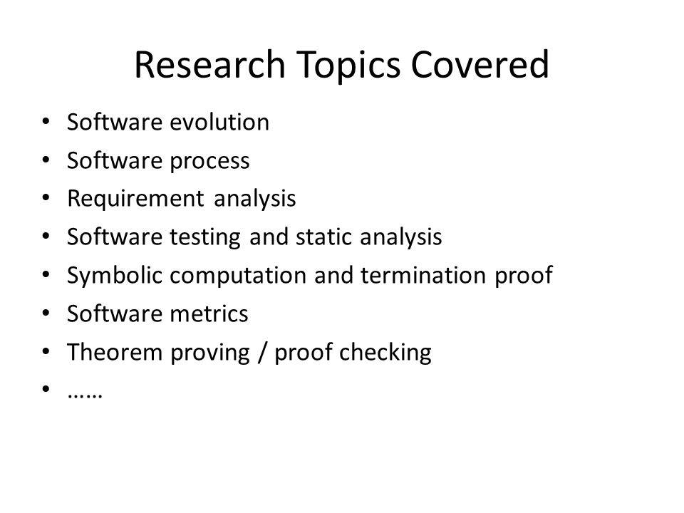 Research Topics Covered Software evolution Software process Requirement analysis Software testing and static analysis Symbolic computation and termina