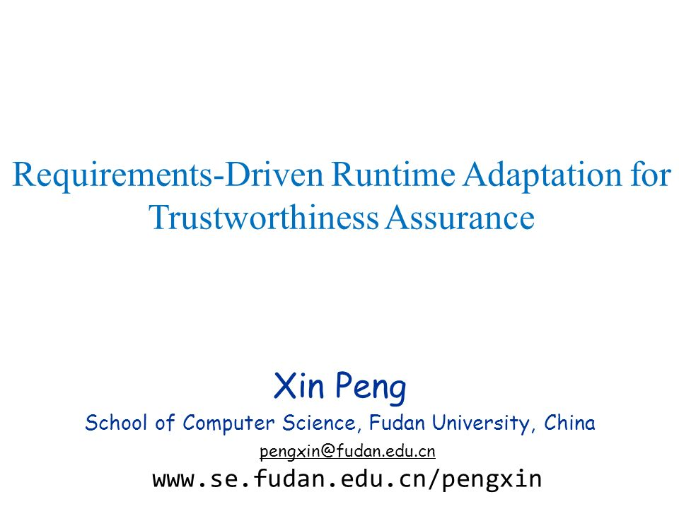 Xin Peng School of Computer Science, Fudan University, China pengxin@fudan.edu.cn www.se.fudan.edu.cn/pengxin Requirements-Driven Runtime Adaptation f