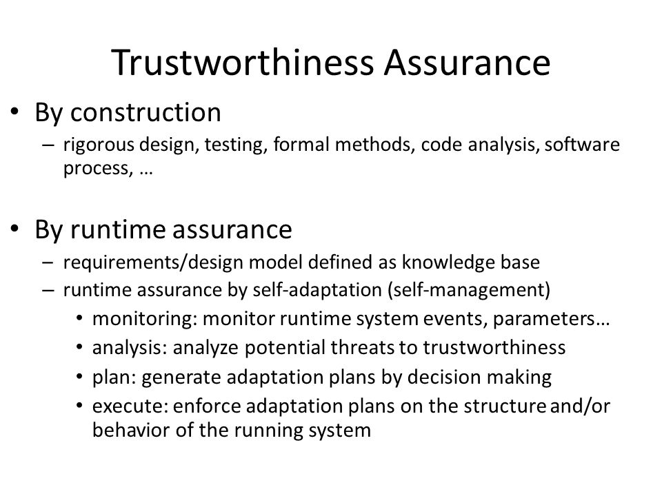 Trustworthiness Assurance By construction – rigorous design, testing, formal methods, code analysis, software process, … By runtime assurance –require