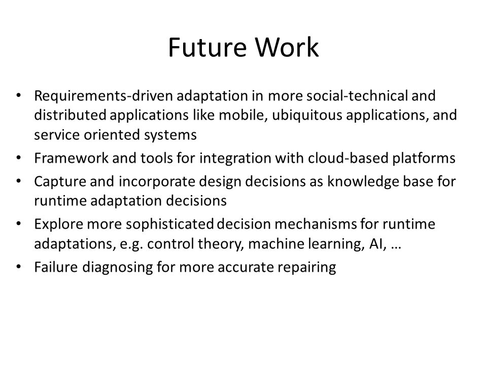 Future Work Requirements-driven adaptation in more social-technical and distributed applications like mobile, ubiquitous applications, and service ori