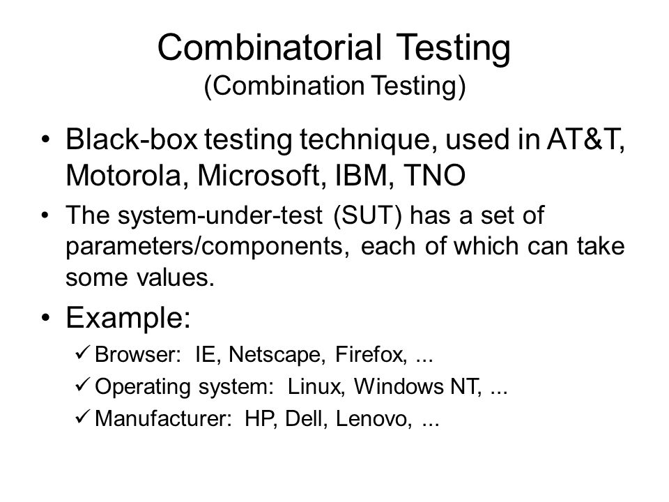 Combinatorial Testing (Combination Testing) Black-box testing technique, used in AT&T, Motorola, Microsoft, IBM, TNO The system-under-test (SUT) has a