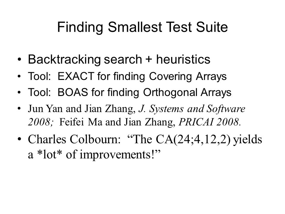 Finding Smallest Test Suite Backtracking search + heuristics Tool: EXACT for finding Covering Arrays Tool: BOAS for finding Orthogonal Arrays Jun Yan