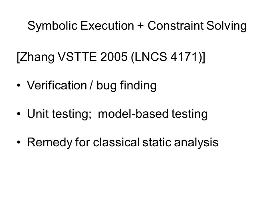 Symbolic Execution + Constraint Solving [Zhang VSTTE 2005 (LNCS 4171)] Verification / bug finding Unit testing; model-based testing Remedy for classic
