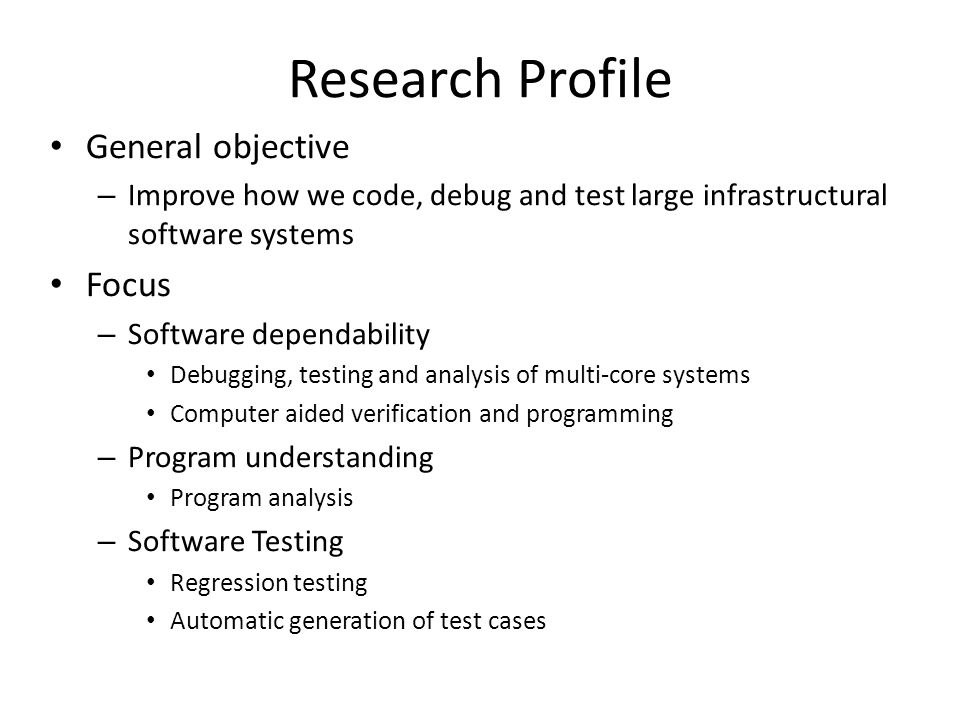Research Profile General objective – Improve how we code, debug and test large infrastructural software systems Focus – Software dependability Debuggi