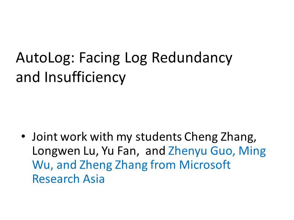 AutoLog: Facing Log Redundancy and Insufficiency Joint work with my students Cheng Zhang, Longwen Lu, Yu Fan, and Zhenyu Guo, Ming Wu, and Zheng Zhang