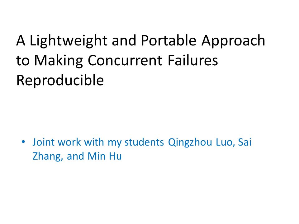 A Lightweight and Portable Approach to Making Concurrent Failures Reproducible Joint work with my students Qingzhou Luo, Sai Zhang, and Min Hu