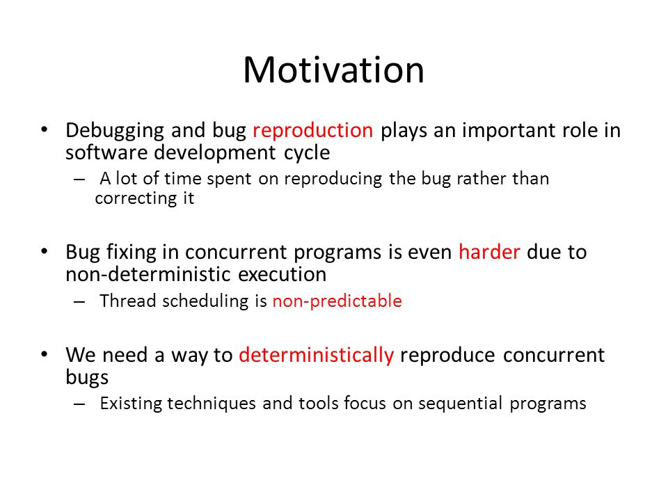 Motivation Debugging and bug reproduction plays an important role in software development cycle – A lot of time spent on reproducing the bug rather th