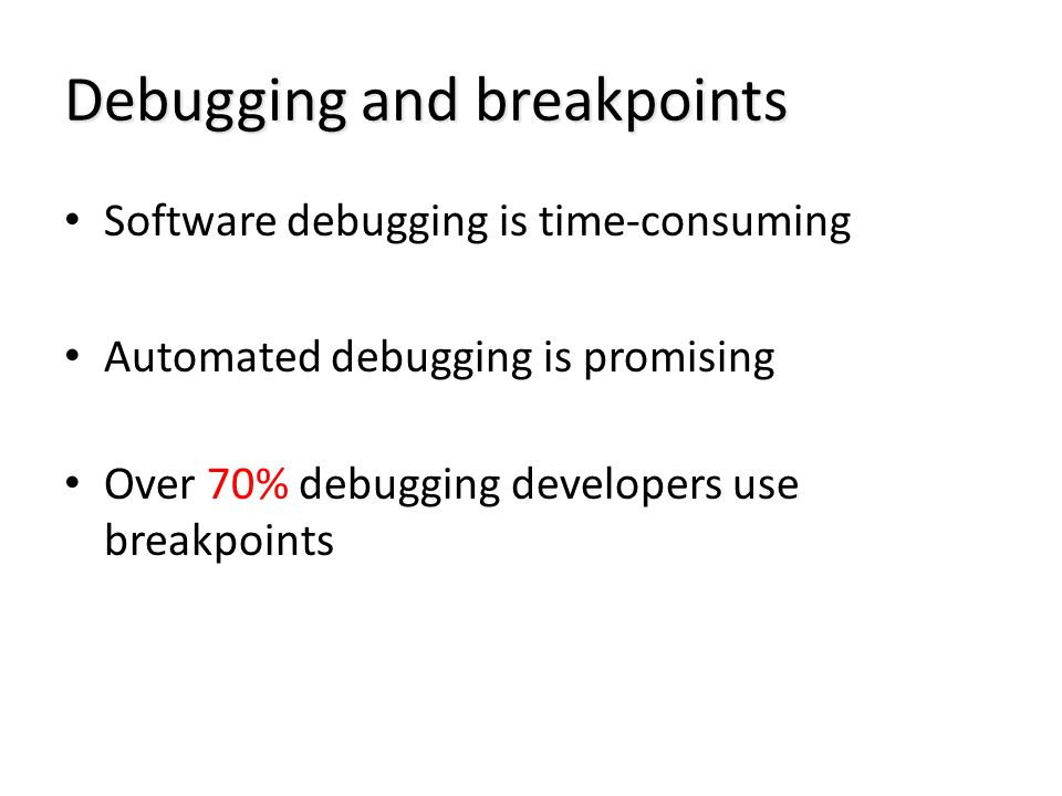 Debugging and breakpoints Software debugging is time-consuming Automated debugging is promising Over 70% debugging developers use breakpoints