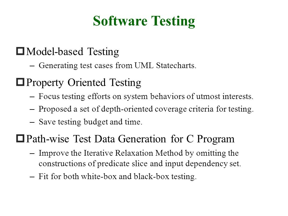 Model-based Testing – Generating test cases from UML Statecharts. Property Oriented Testing – Focus testing efforts on system behaviors of utmost inte