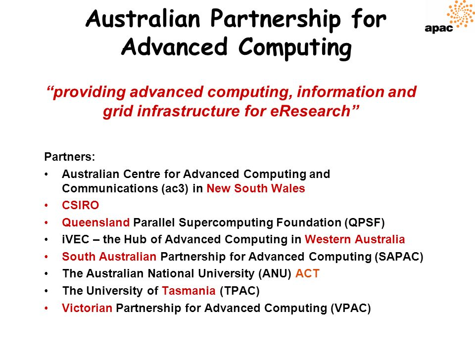 Australian Partnership for Advanced Computing Partners: Australian Centre for Advanced Computing and Communications (ac3) in New South Wales CSIRO Queensland Parallel Supercomputing Foundation (QPSF) iVEC – the Hub of Advanced Computing in Western Australia South Australian Partnership for Advanced Computing (SAPAC) The Australian National University (ANU) ACT The University of Tasmania (TPAC) Victorian Partnership for Advanced Computing (VPAC) providing advanced computing, information and grid infrastructure for eResearch