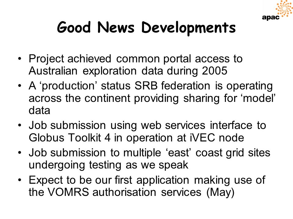 Good News Developments Project achieved common portal access to Australian exploration data during 2005 A production status SRB federation is operating across the continent providing sharing for model data Job submission using web services interface to Globus Toolkit 4 in operation at iVEC node Job submission to multiple east coast grid sites undergoing testing as we speak Expect to be our first application making use of the VOMRS authorisation services (May)