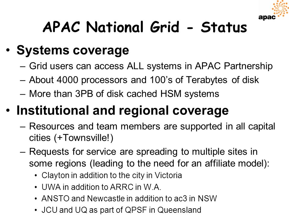 APAC National Grid - Status Systems coverage –Grid users can access ALL systems in APAC Partnership –About 4000 processors and 100s of Terabytes of disk –More than 3PB of disk cached HSM systems Institutional and regional coverage –Resources and team members are supported in all capital cities (+Townsville!) –Requests for service are spreading to multiple sites in some regions (leading to the need for an affiliate model): Clayton in addition to the city in Victoria UWA in addition to ARRC in W.A.