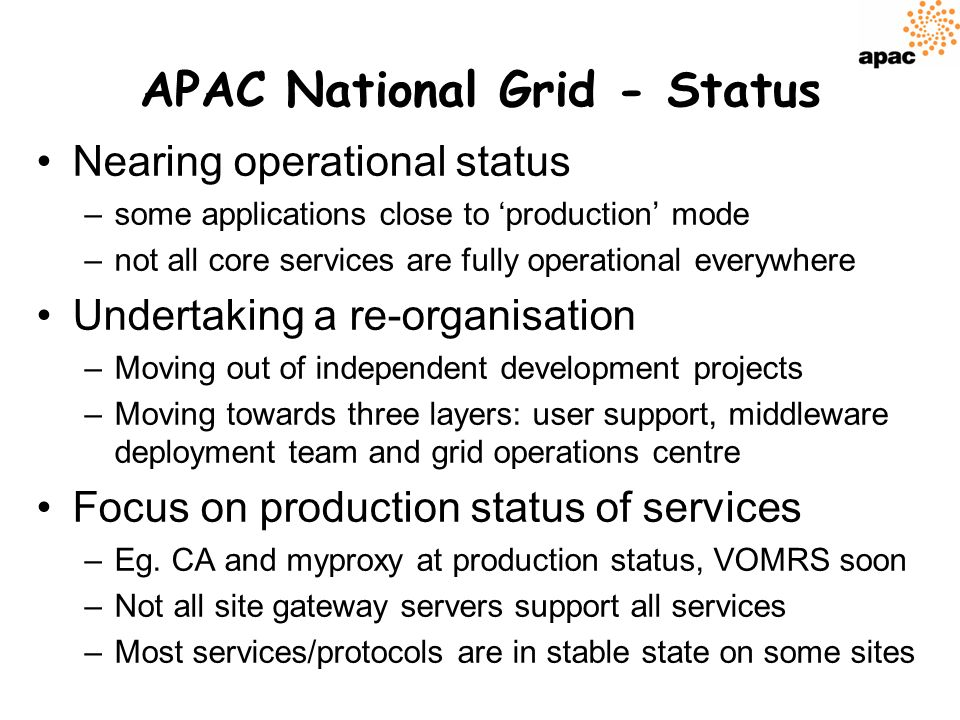 APAC National Grid - Status Nearing operational status –some applications close to production mode –not all core services are fully operational everywhere Undertaking a re-organisation –Moving out of independent development projects –Moving towards three layers: user support, middleware deployment team and grid operations centre Focus on production status of services –Eg.
