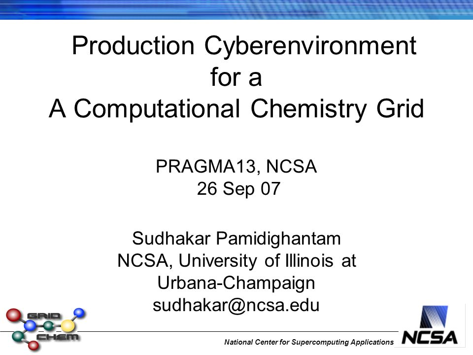 National Center for Supercomputing Applications Production Cyberenvironment for a A Computational Chemistry Grid PRAGMA13, NCSA 26 Sep 07 Sudhakar Pam