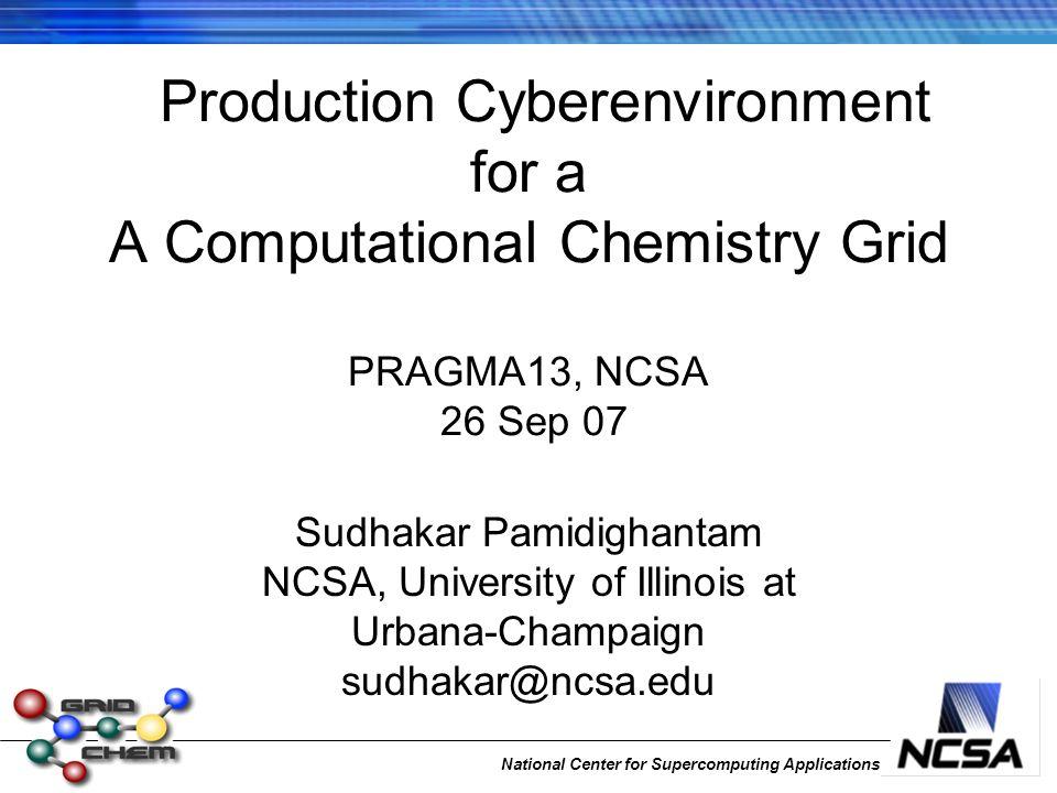 National Center for Supercomputing Applications Production Cyberenvironment for a A Computational Chemistry Grid PRAGMA13, NCSA 26 Sep 07 Sudhakar Pamidighantam NCSA, University of Illinois at Urbana-Champaign sudhakar@ncsa.edu