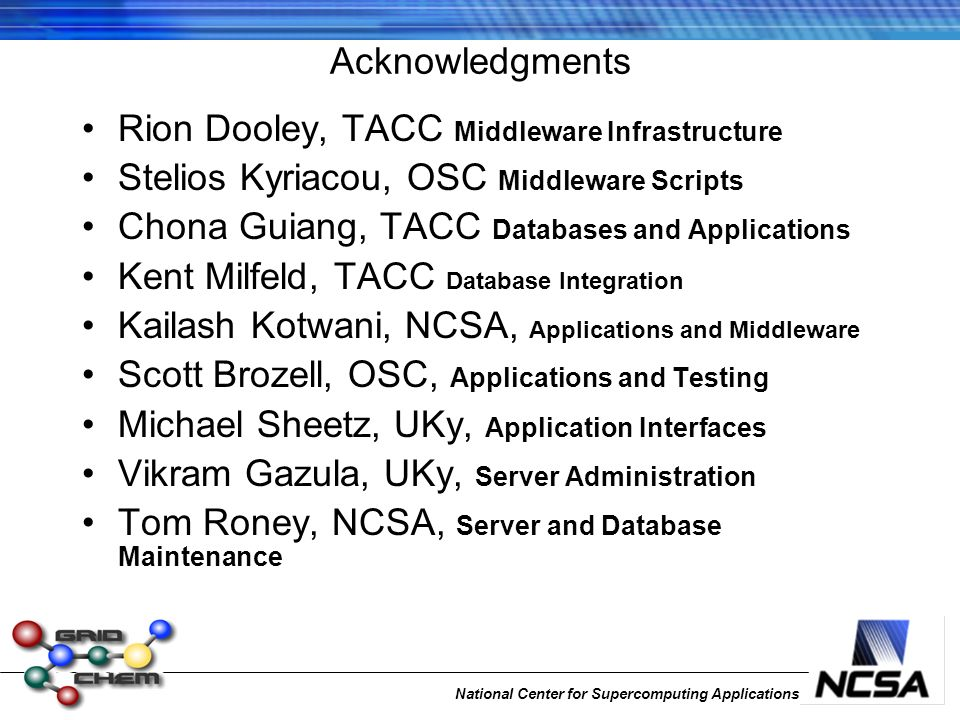 National Center for Supercomputing Applications Acknowledgments Rion Dooley, TACC Middleware Infrastructure Stelios Kyriacou, OSC Middleware Scripts Chona Guiang, TACC Databases and Applications Kent Milfeld, TACC Database Integration Kailash Kotwani, NCSA, Applications and Middleware Scott Brozell, OSC, Applications and Testing Michael Sheetz, UKy, Application Interfaces Vikram Gazula, UKy, Server Administration Tom Roney, NCSA, Server and Database Maintenance