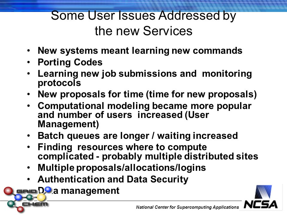 Some User Issues Addressed by the new Services New systems meant learning new commands Porting Codes Learning new job submissions and monitoring protocols New proposals for time (time for new proposals) Computational modeling became more popular and number of users increased (User Management) Batch queues are longer / waiting increased Finding resources where to compute complicated - probably multiple distributed sites Multiple proposals/allocations/logins Authentication and Data Security Data management