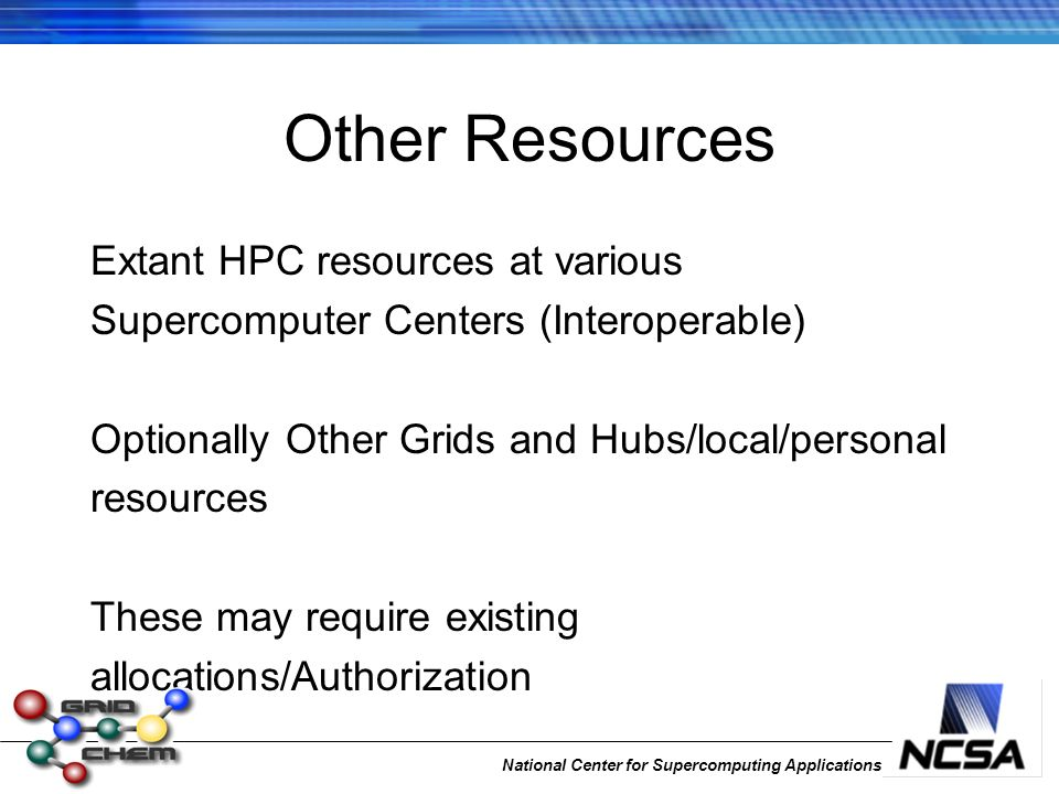 National Center for Supercomputing Applications Other Resources Extant HPC resources at various Supercomputer Centers (Interoperable) Optionally Other Grids and Hubs/local/personal resources These may require existing allocations/Authorization