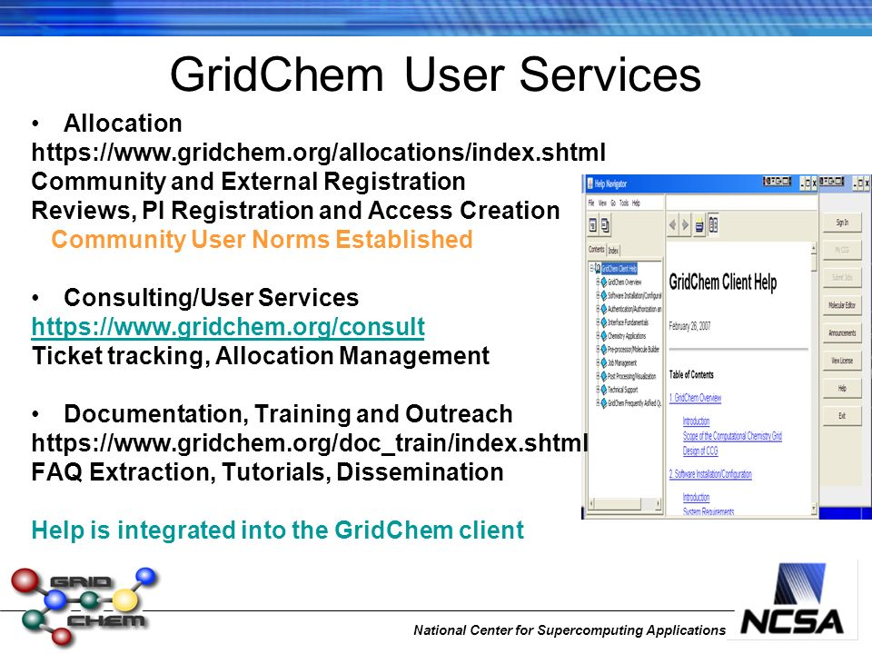 National Center for Supercomputing Applications GridChem User Services Allocation https://www.gridchem.org/allocations/index.shtml Community and External Registration Reviews, PI Registration and Access Creation Community User Norms Established Consulting/User Services https://www.gridchem.org/consult Ticket tracking, Allocation Management Documentation, Training and Outreach https://www.gridchem.org/doc_train/index.shtml FAQ Extraction, Tutorials, Dissemination Help is integrated into the GridChem client