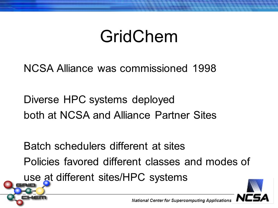 National Center for Supercomputing Applications GridChem NCSA Alliance was commissioned 1998 Diverse HPC systems deployed both at NCSA and Alliance Pa