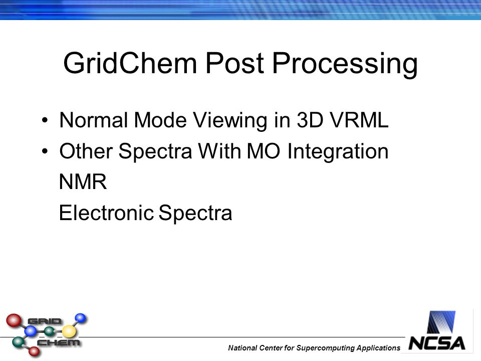 National Center for Supercomputing Applications GridChem Post Processing Normal Mode Viewing in 3D VRML Other Spectra With MO Integration NMR Electron