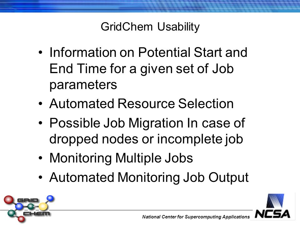 National Center for Supercomputing Applications GridChem Usability Information on Potential Start and End Time for a given set of Job parameters Autom
